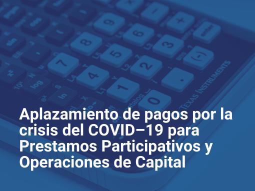 Programa de aplazamiento de pagos por la crisis del COVID–19 para préstamos participativos y operaciones de capital